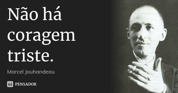 Não há coragem triste.... Frase de Marcel Jouhandeau.