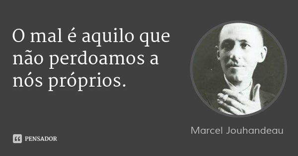 O mal é aquilo que não perdoamos a nós próprios.... Frase de Marcel Jouhandeau.