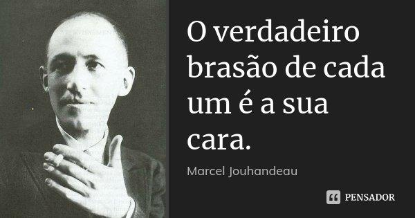 O verdadeiro brasão de cada um é a sua cara.... Frase de Marcel Jouhandeau.