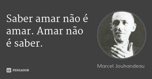 Saber amar não é amar. Amar não é saber.... Frase de Marcel Jouhandeau.