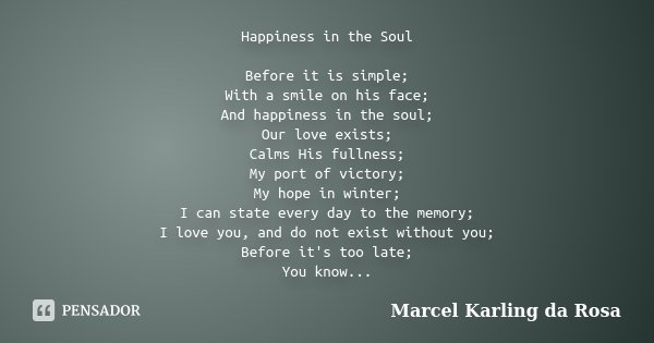 Happiness in the Soul Before it is simple; With a smile on his face; And happiness in the soul; Our love exists; Calms His fullness; My port of victory; My hope... Frase de Marcel Karling da Rosa.
