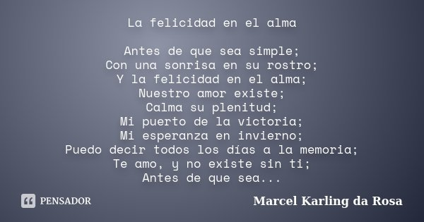 La felicidad en el alma Antes de que sea simple; Con una sonrisa en su rostro; Y la felicidad en el alma; Nuestro amor existe; Calma su plenitud; Mi puerto de l... Frase de Marcel Karling da Rosa.