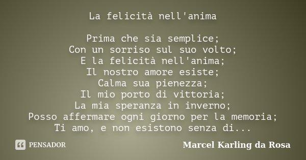 La felicità nell'anima Prima che sia semplice; Con un sorriso sul suo volto; E la felicità nell'anima; Il nostro amore esiste; Calma sua pienezza; Il mio porto ... Frase de Marcel Karling da Rosa.