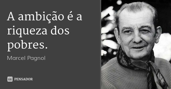 A ambição é a riqueza dos pobres.... Frase de Marcel Pagnol.