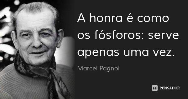 A honra é como os fósforos: serve apenas uma vez.... Frase de Marcel Pagnol.