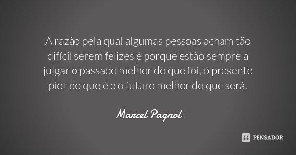 A razão pela qual algumas pessoas acham tão difícil serem felizes é porque estão sempre a julgar o passado melhor do que foi, o presente pior do que é e o futur... Frase de Marcel Pagnol.