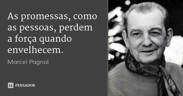 As promessas, como as pessoas, perdem a força quando envelhecem.... Frase de Marcel Pagnol.