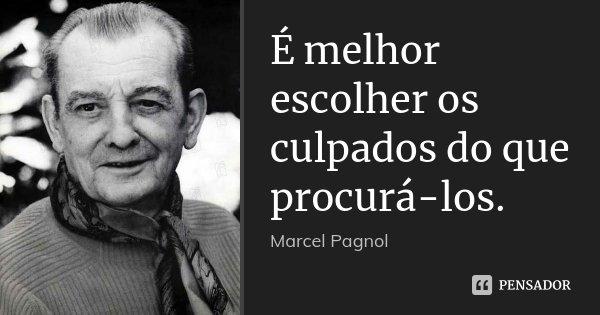 É melhor escolher os culpados do que procurá-los.... Frase de Marcel Pagnol.