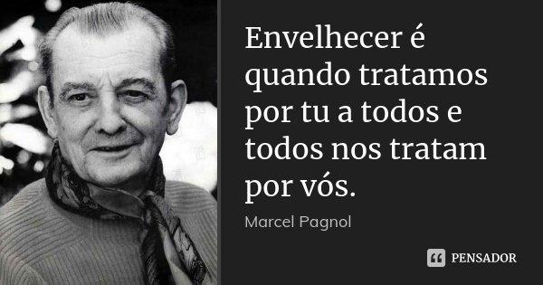 Envelhecer é quando tratamos por tu a todos e todos nos tratam por vós.... Frase de Marcel Pagnol.