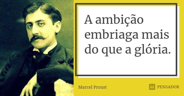 A ambição embriaga mais do que a glória.... Frase de Marcel Proust.