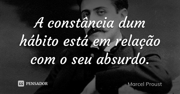 A constância dum hábito está em relação com o seu absurdo.... Frase de Marcel Proust.
