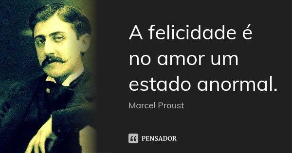 A felicidade é no amor um estado anormal.... Frase de Marcel Proust.