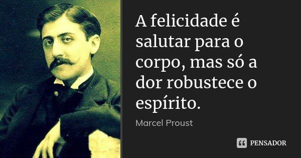A felicidade é salutar para o corpo, mas só a dor robustece o espírito.... Frase de Marcel Proust.