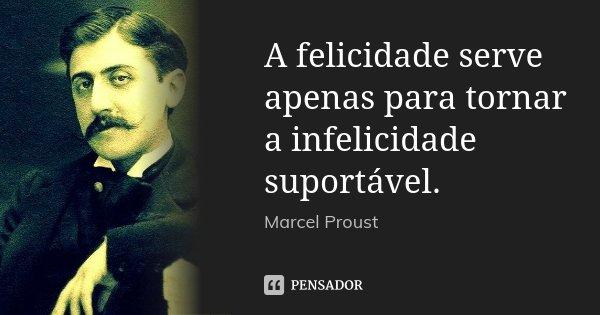 A felicidade serve apenas para tornar a infelicidade suportável.... Frase de Marcel Proust.