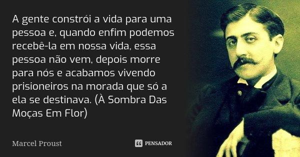 A gente constrói a vida para uma pessoa e, quando enfim podemos recebê-la em nossa vida, essa pessoa não vem, depois morre para nós e acabamos vivendo prisionei... Frase de Marcel Proust.