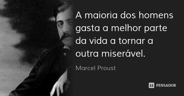 A maioria dos homens gasta a melhor parte da vida a tornar a outra miserável.... Frase de Marcel Proust.