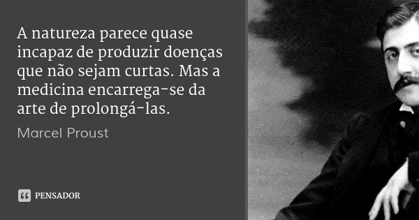A natureza parece quase incapaz de produzir doenças que não sejam curtas. Mas a medicina encarrega-se da arte de prolongá-las.... Frase de Marcel Proust.