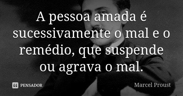 A pessoa amada é sucessivamente o mal e o remédio, que suspende ou agrava o mal.... Frase de Marcel Proust.