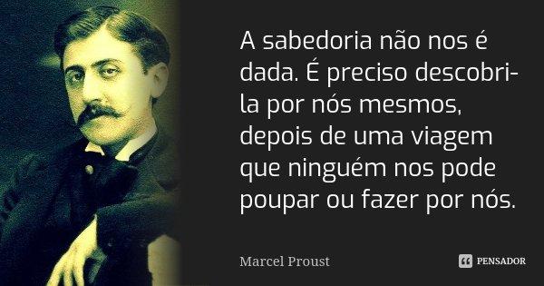 15 Mensagens Incríveis Da Sabedoria Oriental: A Sabedoria Não Nos é Dada. É Preciso... Marcel Proust