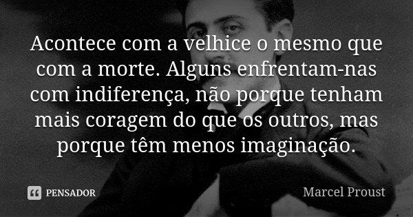 Acontece com a velhice o mesmo que com a morte. Alguns enfrentam-nas com indiferença, não porque tenham mais coragem do que os outros, mas porque têm menos imag... Frase de Marcel Proust.