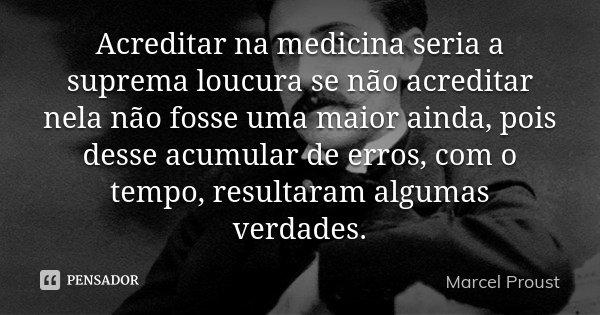 Acreditar na medicina seria a suprema loucura se não acreditar nela não fosse uma maior ainda, pois desse acumular de erros, com o tempo, resultaram algumas ver... Frase de Marcel Proust.