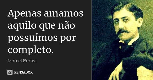 Apenas amamos aquilo que não possuímos por completo.... Frase de Marcel Proust.
