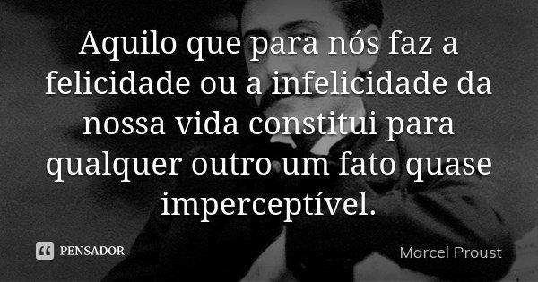 Aquilo que para nós faz a felicidade ou a infelicidade da nossa vida constitui para qualquer outro um fato quase imperceptível.... Frase de Marcel Proust.