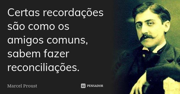 Certas recordações são como os amigos comuns, sabem fazer reconciliações.... Frase de Marcel Proust.