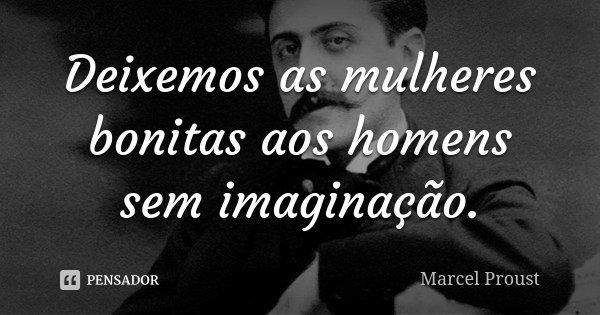 Deixemos as mulheres bonitas aos homens sem imaginação.... Frase de Marcel Proust.
