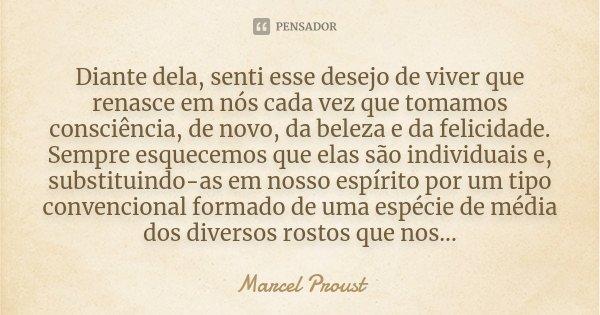 Diante dela, senti esse desejo de viver que renasce em nós cada vez que tomamos consciência, de novo, da beleza e da felicidade. Sempre esquecemos que elas são ... Frase de Marcel Proust.