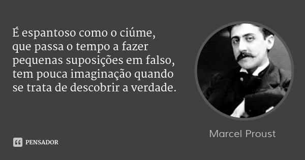 É espantoso como o ciúme, que passa o tempo a fazer pequenas suposições em falso, tem pouca imaginação quando se trata de descobrir a verdade.... Frase de Marcel Proust.