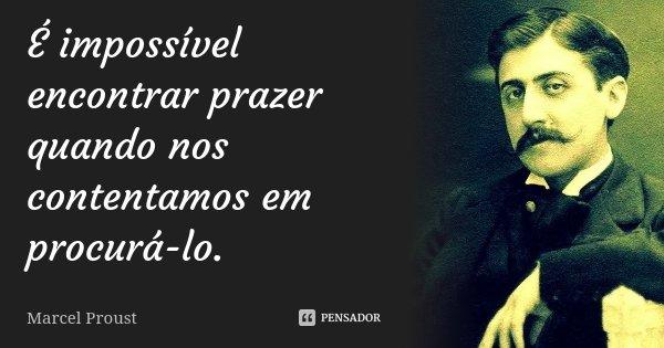 É impossível encontrar prazer quando nos contentamos em procurá-lo.... Frase de Marcel Proust.