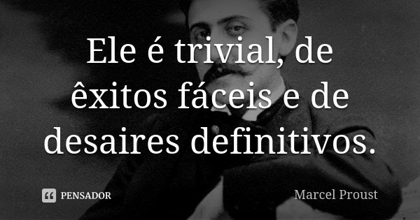 Ele é trivial, de êxitos fáceis, e de desaires definitivos.... Frase de Marcel Proust.