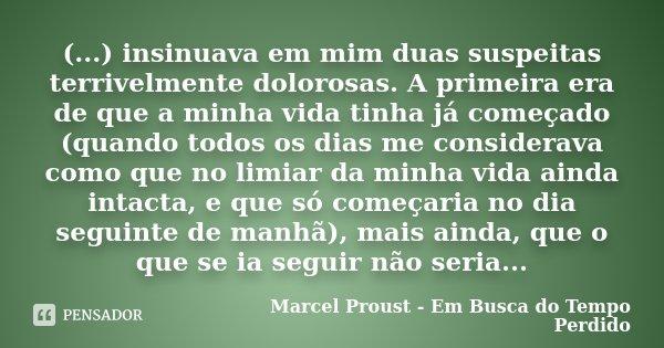 (...) insinuava em mim duas suspeitas terrivelmente dolorosas. A primeira era de que a minha vida tinha já começado (quando todos os dias me considerava como qu... Frase de Marcel Proust - Em Busca do Tempo Perdido.