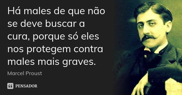 Há males de que não se deve buscar a cura, porque só eles nos protegem contra males mais graves.... Frase de Marcel Proust.