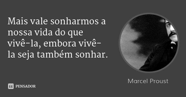 Mais vale sonharmos a nossa vida do que vivê-la, embora vivê-la seja também sonhar.... Frase de Marcel Proust.