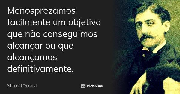 Menosprezamos facilmente um objetivo que não conseguimos alcançar ou que alcançámos definitivamente.... Frase de Marcel Proust.