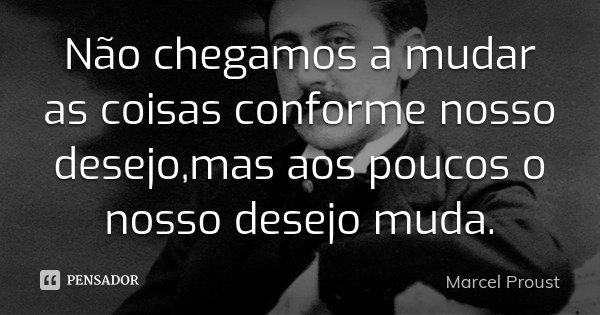 Não chegamos a mudar as coisas conforme nosso desejo,mas aos poucos o nosso desejo muda.... Frase de Marcel Proust.