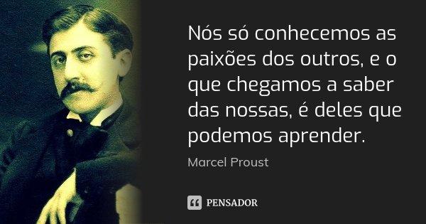 Nós só conhecemos as paixões dos outros, e o que chegamos a saber das nossas, é deles que podemos aprender.... Frase de Marcel Proust.