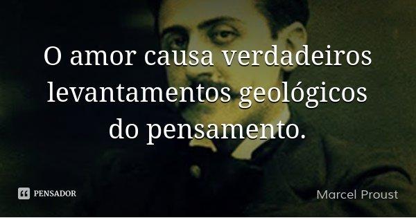 O amor causa verdadeiros levantamentos geológicos do pensamento.... Frase de Marcel Proust.