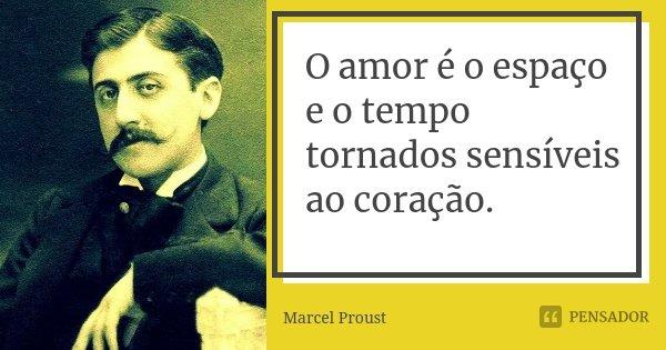 O amor é o espaço e o tempo tornados sensíveis ao coração.... Frase de Marcel Proust.
