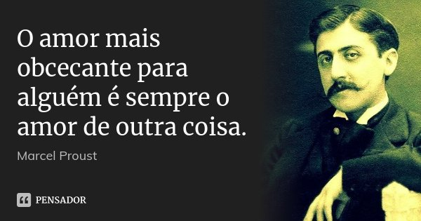 O amor mais obcecante para alguém é sempre o amor de outra coisa.... Frase de Marcel Proust.