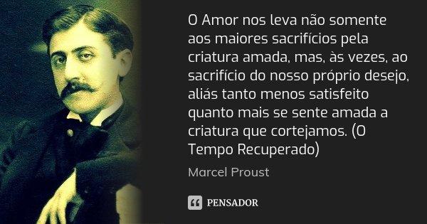 O Amor nos leva não somente aos maiores sacrifícios pela criatura amada, mas, às vezes, ao sacrifício do nosso próprio desejo, aliás tanto menos satisfeito quan... Frase de Marcel Proust.
