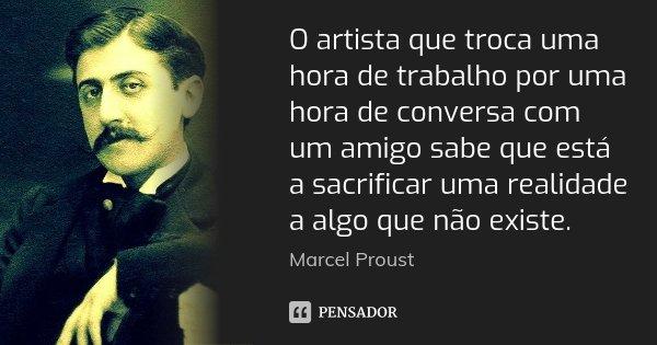 O artista que troca uma hora de trabalho por uma hora de conversa com um amigo sabe que está a sacrificar uma realidade a algo que não existe.... Frase de Marcel Proust.