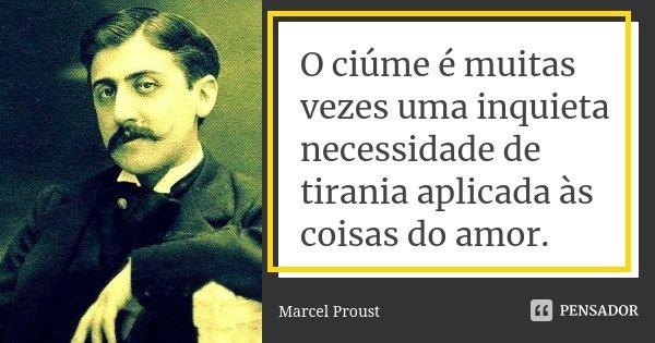 O ciúme é muitas vezes uma inquieta necessidade de tirania aplicada às coisas do amor.... Frase de Marcel Proust.