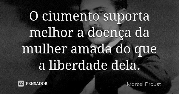 O ciumento suporta melhor a doença da mulher amada do que a liberdade dela.... Frase de Marcel Proust.
