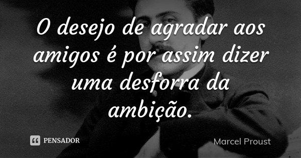 O desejo de agradar aos amigos é por assim dizer uma desforra da ambição.... Frase de Marcel Proust.