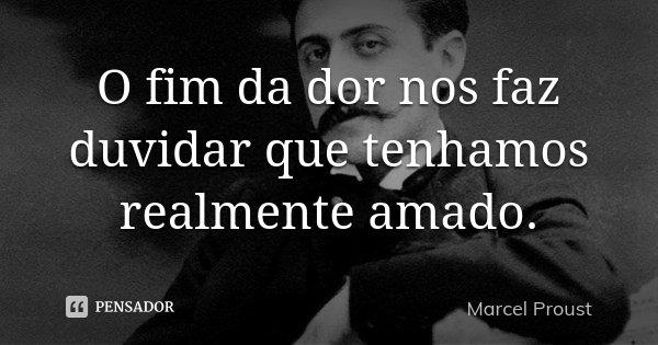 O fim da dor nos faz duvidar que tenhamos realmente amado.... Frase de Marcel Proust.