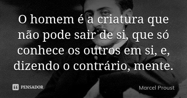 O homem é a criatura que não pode sair de si, que só conhece os outros em si, e, dizendo o contrário, mente.... Frase de Marcel Proust.