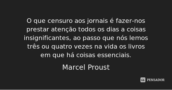 O que censuro aos jornais é fazer-nos prestar atenção todos os dias a coisas insignificantes, ao passo que nós lemos três ou quatro vezes na vida os livros em q... Frase de Marcel Proust.